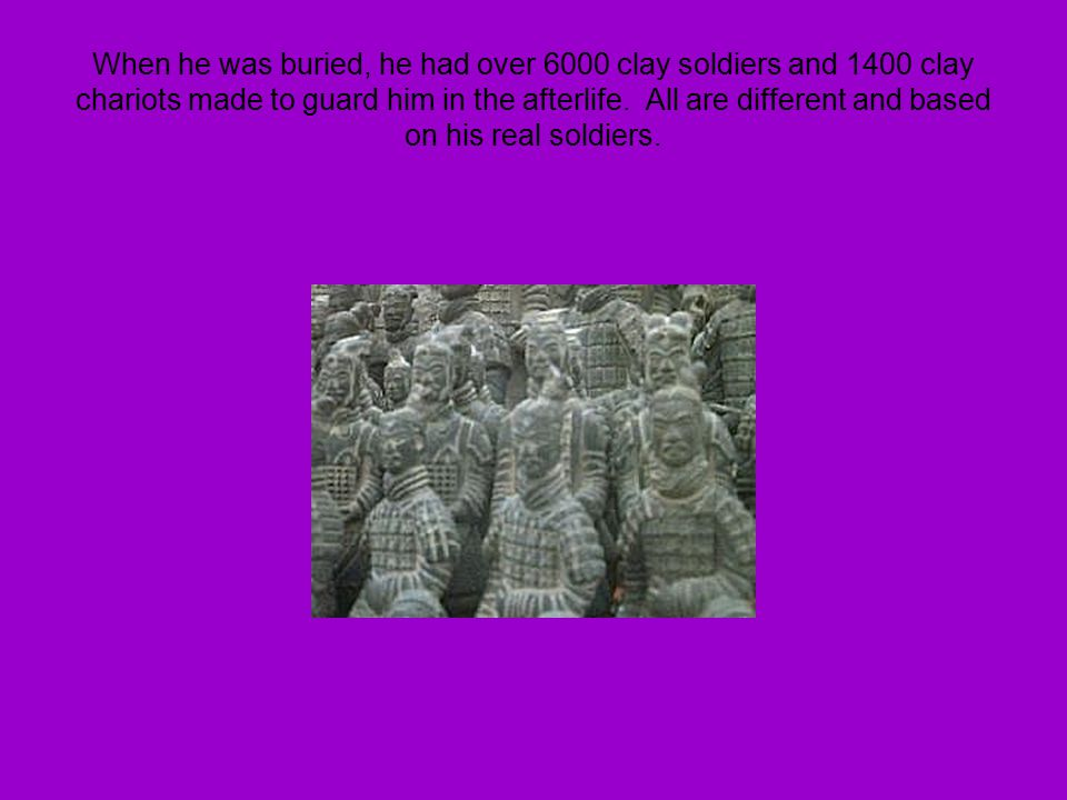 When he was buried, he had over 6000 clay soldiers and 1400 clay chariots made to guard him in the afterlife.
