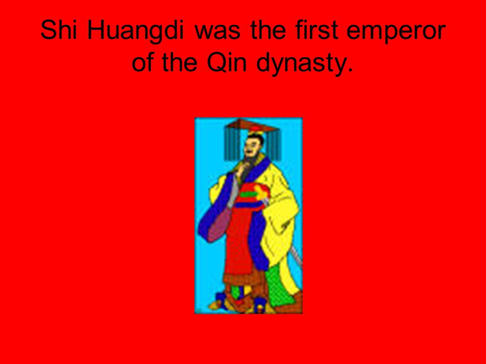 Shi Huangdi was the first emperor of the Qin dynasty.