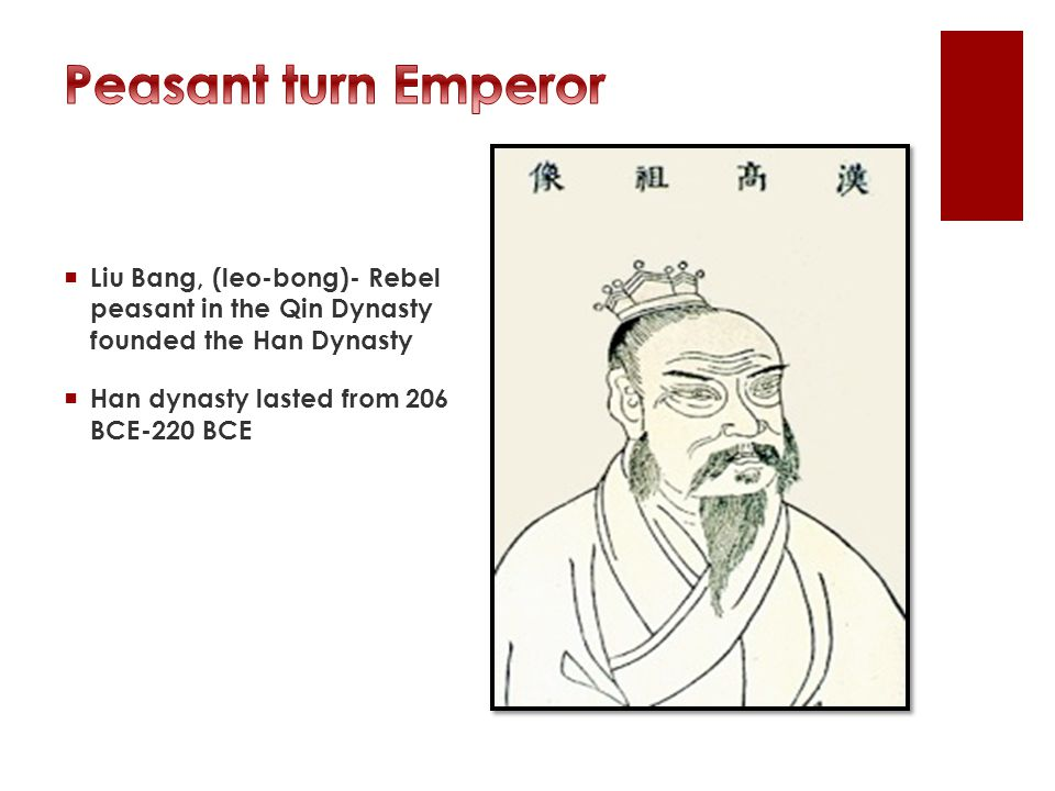  Liu Bang, (leo-bong)- Rebel peasant in the Qin Dynasty founded the Han Dynasty  Han dynasty lasted from 206 BCE-220 BCE