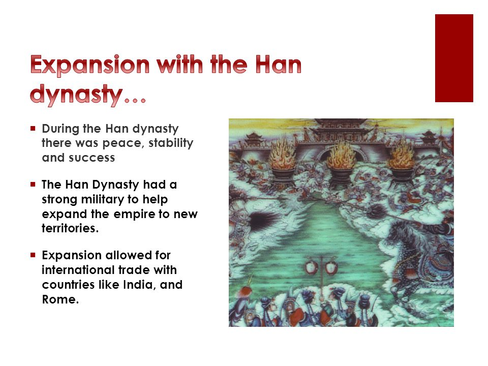  During the Han dynasty there was peace, stability and success  The Han Dynasty had a strong military to help expand the empire to new territories.