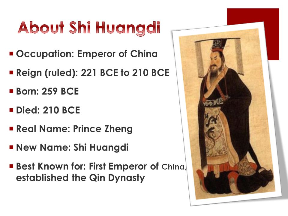  Occupation: Emperor of China  Reign (ruled): 221 BCE to 210 BCE  Born: 259 BCE  Died: 210 BCE  Real Name: Prince Zheng  New Name: Shi Huangdi  Best Known for: First Emperor of China, established the Qin Dynasty