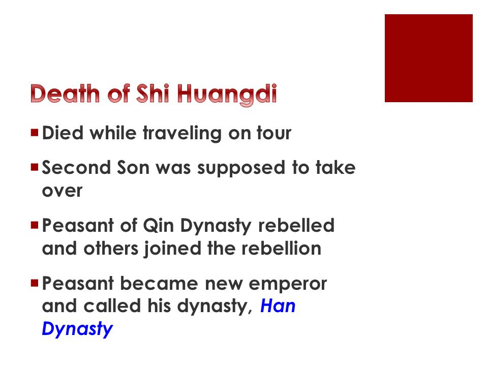  Died while traveling on tour  Second Son was supposed to take over  Peasant of Qin Dynasty rebelled and others joined the rebellion  Peasant became new emperor and called his dynasty, Han Dynasty