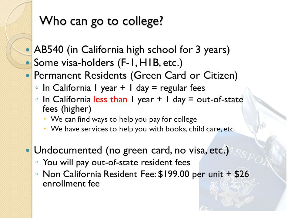 AB540 (in California high school for 3 years) Some visa-holders (F-1, H1B, etc.) Permanent Residents (Green Card or Citizen) ◦ In California 1 year + 1 day = regular fees ◦ In California less than 1 year + 1 day = out-of-state fees (higher)  We can find ways to help you pay for college  We have services to help you with books, child care, etc.