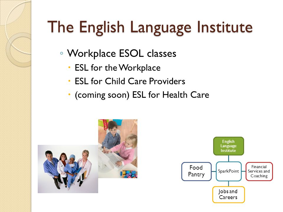 The English Language Institute ◦ Workplace ESOL classes  ESL for the Workplace  ESL for Child Care Providers  (coming soon) ESL for Health Care SparkPoint English Language Institute Financial Services and Coaching Jobs and Careers Food Pantry