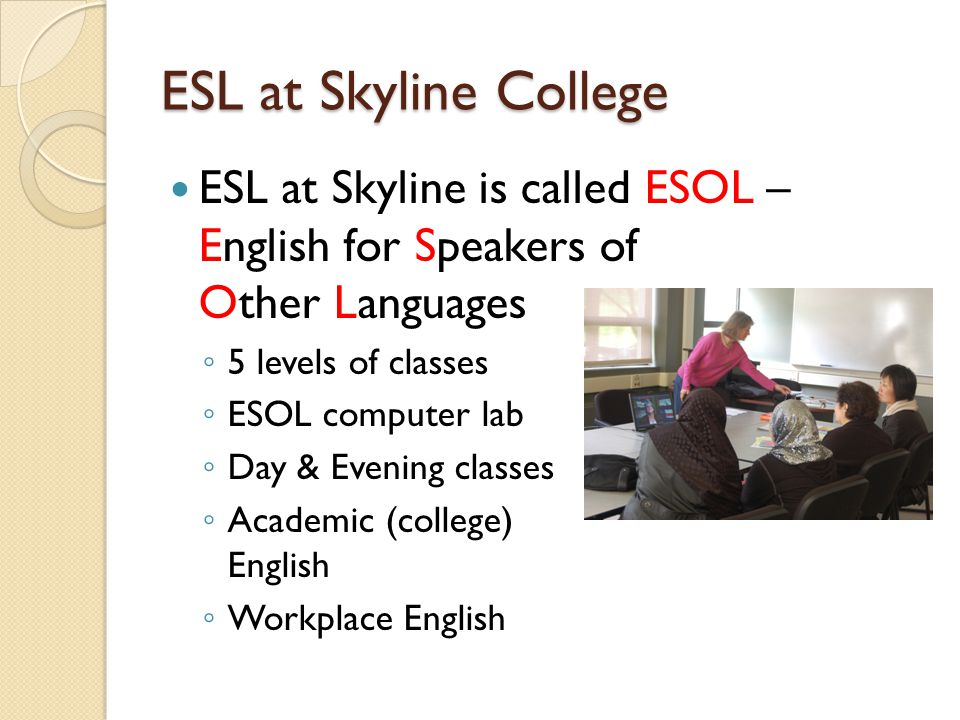 ESL at Skyline College ESL at Skyline is called ESOL – English for Speakers of Other Languages ◦ 5 levels of classes ◦ ESOL computer lab ◦ Day & Evening classes ◦ Academic (college) English ◦ Workplace English