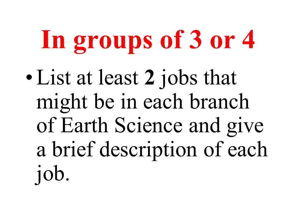In groups of 3 or 4 List at least 2 jobs that might be in each branch of Earth Science and give a brief description of each job.