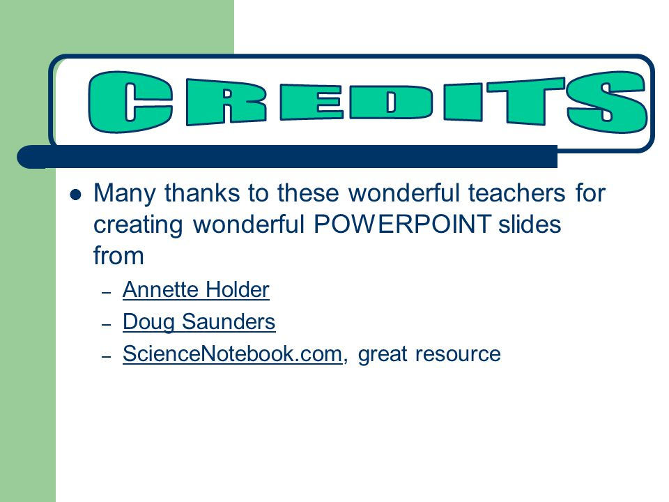 Many thanks to these wonderful teachers for creating wonderful POWERPOINT slides from – Annette Holder Annette Holder – Doug Saunders Doug Saunders – ScienceNotebook.com, great resource ScienceNotebook.com