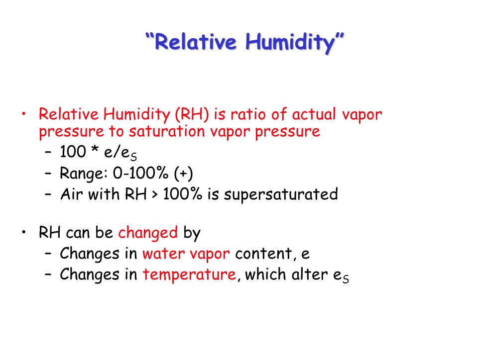 Relative Humidity Relative Humidity (RH) is ratio of actual vapor pressure to saturation vapor pressure –100 * e/e S –Range: 0-100% (+) –Air with RH > 100% is supersaturated RH can be changed by –Changes in water vapor content, e –Changes in temperature, which alter e S