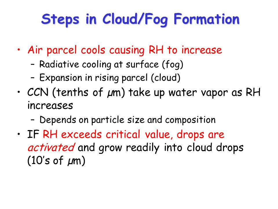 Steps in Cloud/Fog Formation Air parcel cools causing RH to increase –Radiative cooling at surface (fog) –Expansion in rising parcel (cloud) CCN (tenths of µm) take up water vapor as RH increases –Depends on particle size and composition IF RH exceeds critical value, drops are activated and grow readily into cloud drops (10's of µm)