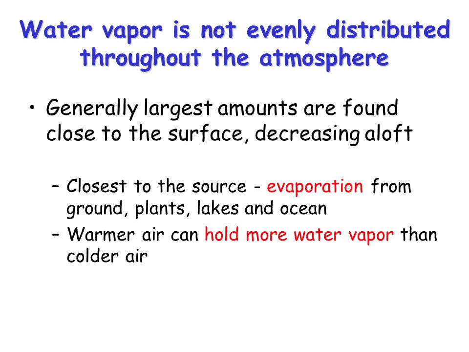 Water vapor is not evenly distributed throughout the atmosphere Generally largest amounts are found close to the surface, decreasing aloft –Closest to the source - evaporation from ground, plants, lakes and ocean –Warmer air can hold more water vapor than colder air