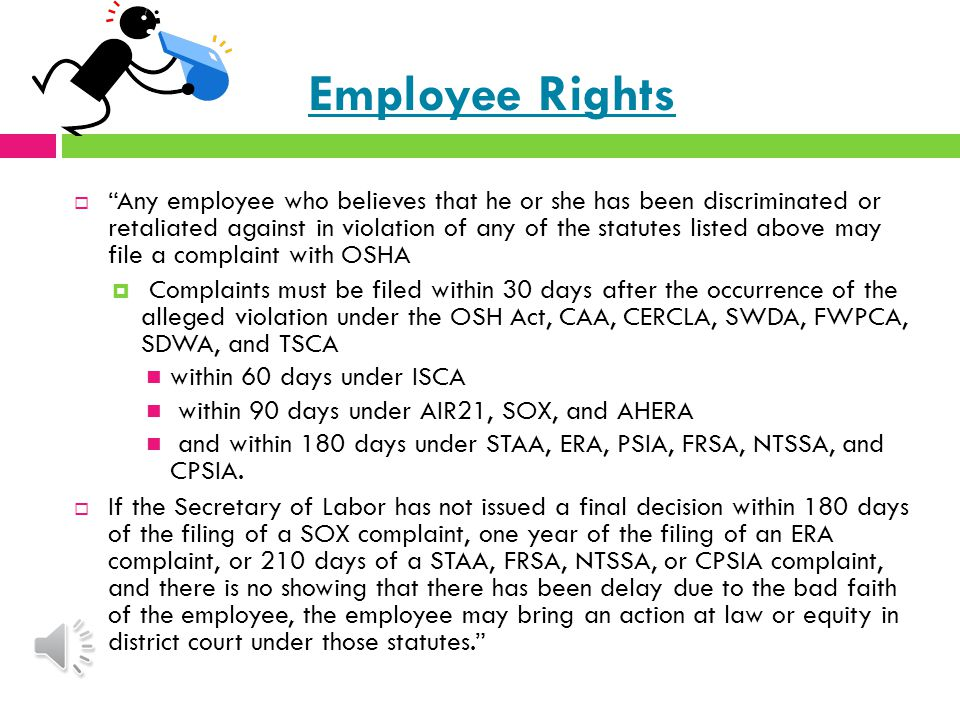 Basic Provisions/Requirements  Generally, the employee protection provisions listed above prohibit covered employers from discharging or otherwise discriminating against any employee because the employee engaged in certain activities protected by law  The protected activities typically include: Initiating a proceeding under, or for the enforcement of, any of these statutes, or causing such a proceeding to be initiated; Testifying in any such proceeding; Assisting or participating in any such proceeding or in any other action to carry out the purposes of these statutes; or Complaining about a violation.