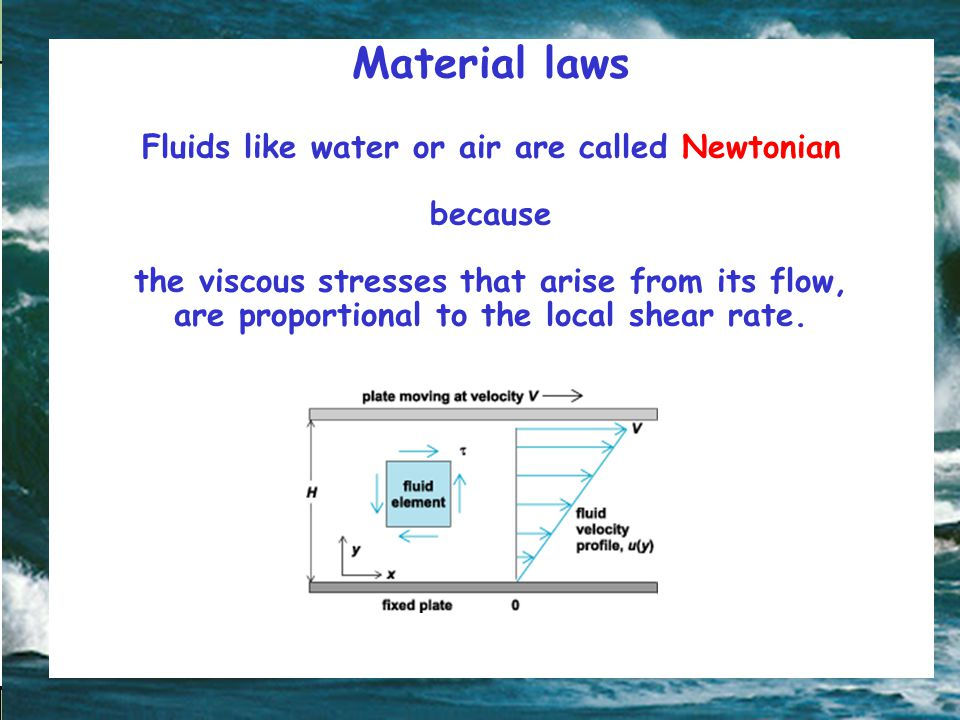 Material laws Fluids like water or air are called Newtonian because the viscous stresses that arise from its flow, are proportional to the local shear rate.