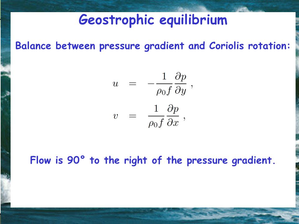 Geostrophic equilibrium Balance between pressure gradient and Coriolis rotation: Flow is 90° to the right of the pressure gradient.
