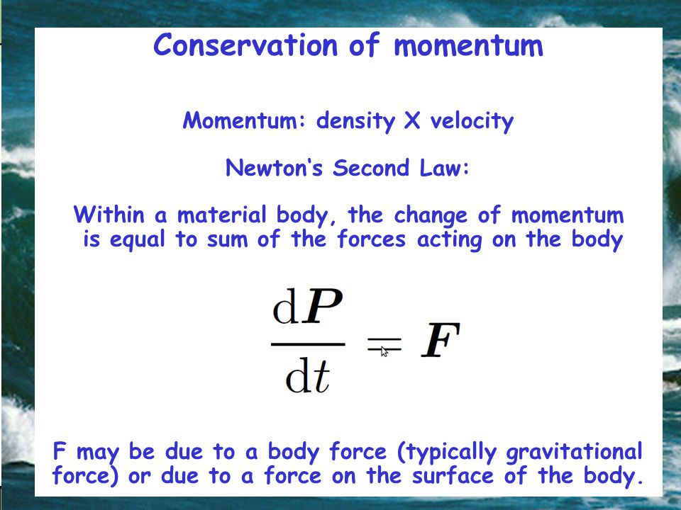 Conservation of momentum Momentum: density X velocity Newton's Second Law: Within a material body, the change of momentum is equal to sum of the forces acting on the body F may be due to a body force (typically gravitational force) or due to a force on the surface of the body.