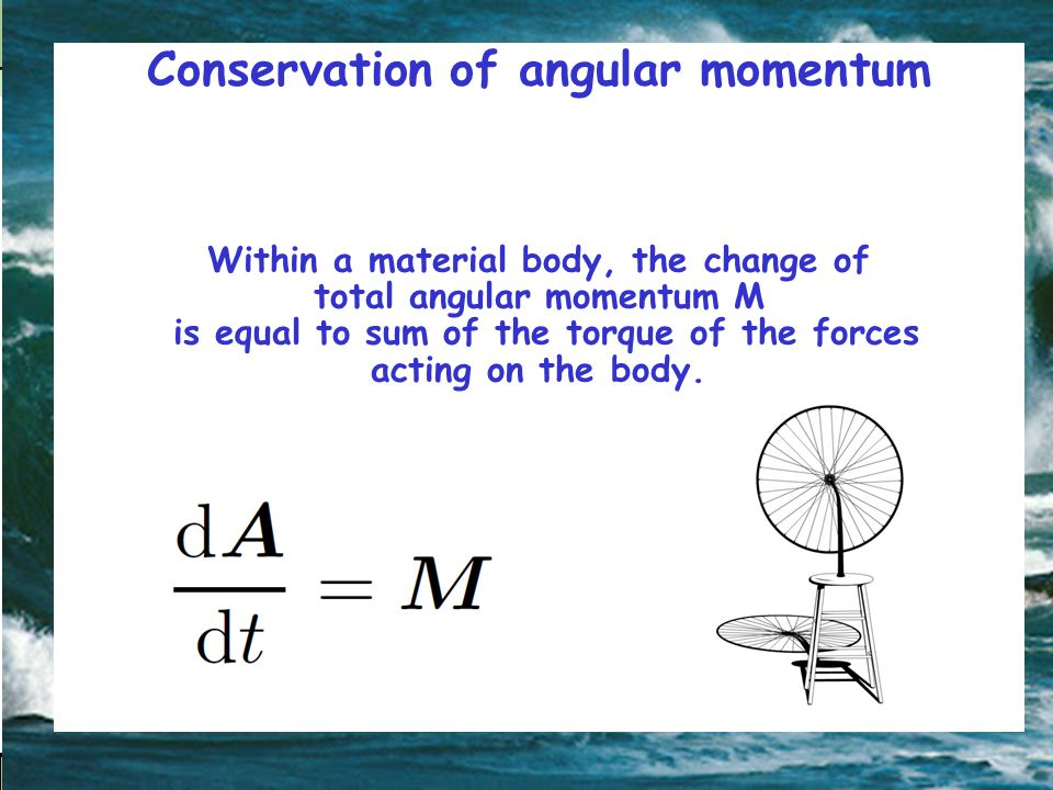 Conservation of angular momentum Within a material body, the change of total angular momentum M is equal to sum of the torque of the forces acting on the body.