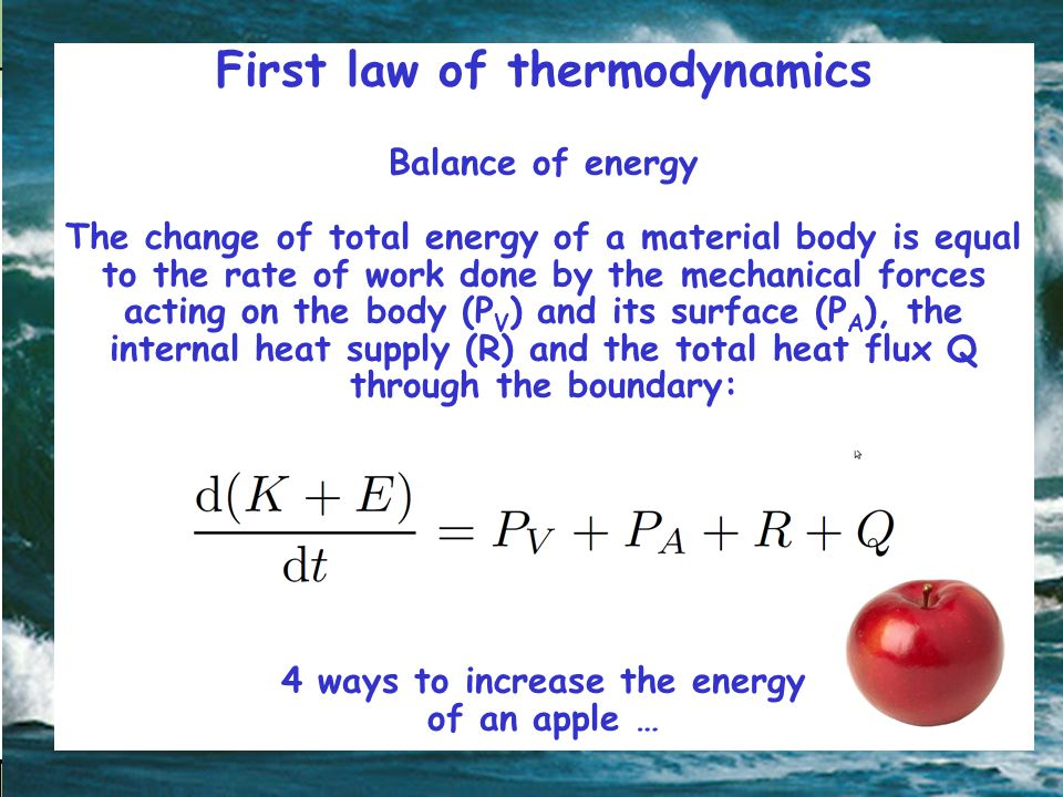 First law of thermodynamics Balance of energy The change of total energy of a material body is equal to the rate of work done by the mechanical forces acting on the body (P V ) and its surface (P A ), the internal heat supply (R) and the total heat flux Q through the boundary: 4 ways to increase the energy of an apple …