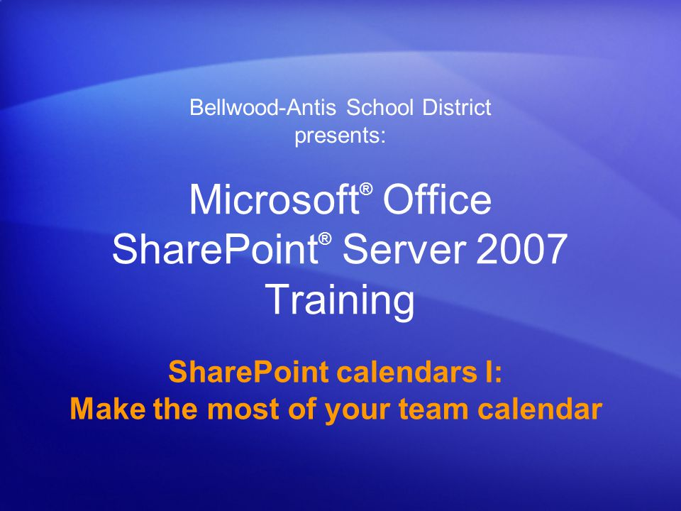Microsoft ® Office SharePoint ® Server 2007 Training SharePoint calendars I: Make the most of your team calendar Bellwood-Antis School District presents: