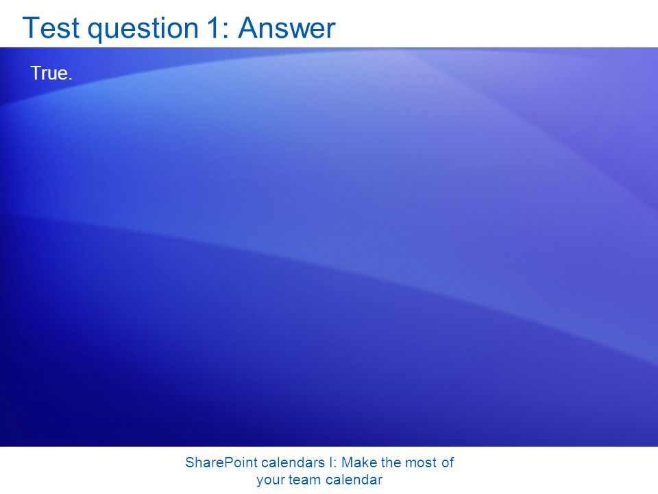 SharePoint calendars I: Make the most of your team calendar Test question 1: Answer True.