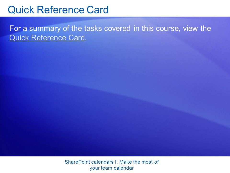 SharePoint calendars I: Make the most of your team calendar Quick Reference Card For a summary of the tasks covered in this course, view the Quick Reference Card.