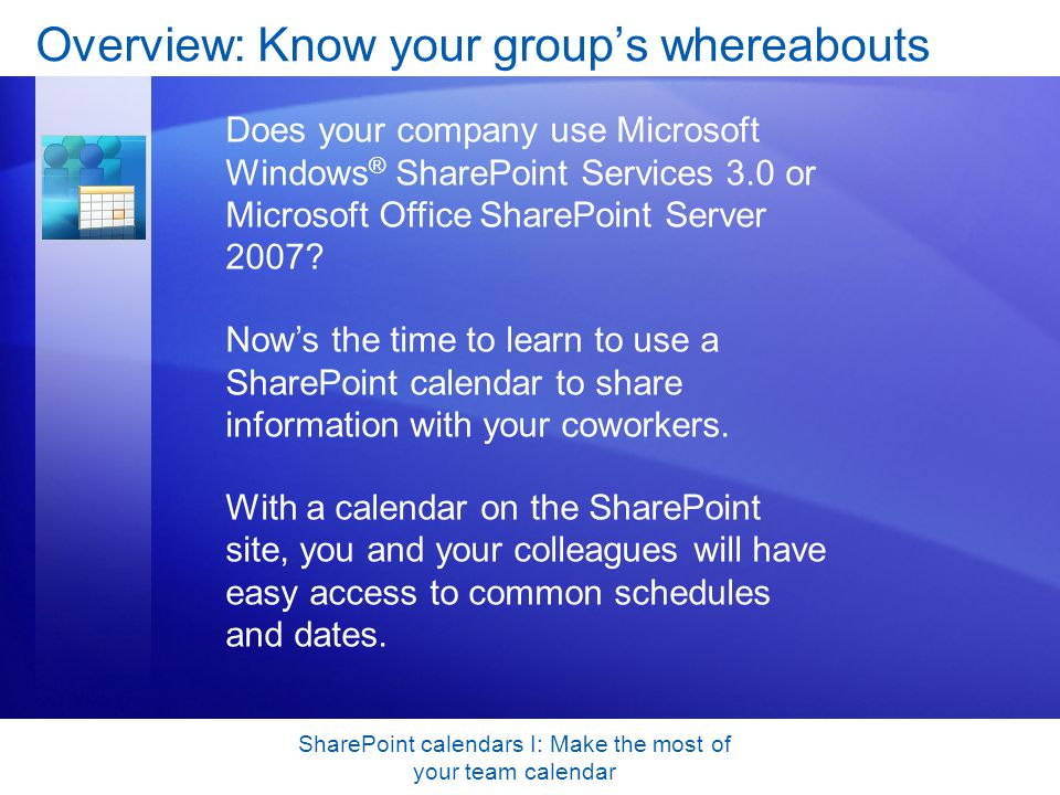 SharePoint calendars I: Make the most of your team calendar Overview: Know your group's whereabouts Does your company use Microsoft Windows ® SharePoint Services 3.0 or Microsoft Office SharePoint Server 2007.