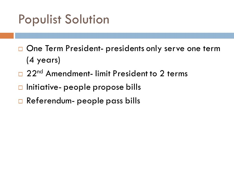 Populist Solution  One Term President- presidents only serve one term (4 years)  22 nd Amendment- limit President to 2 terms  Initiative- people propose bills  Referendum- people pass bills