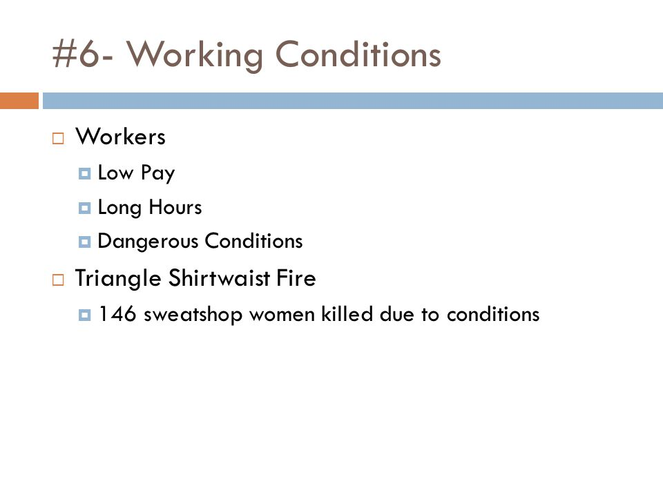 #6- Working Conditions  Workers  Low Pay  Long Hours  Dangerous Conditions  Triangle Shirtwaist Fire  146 sweatshop women killed due to conditions