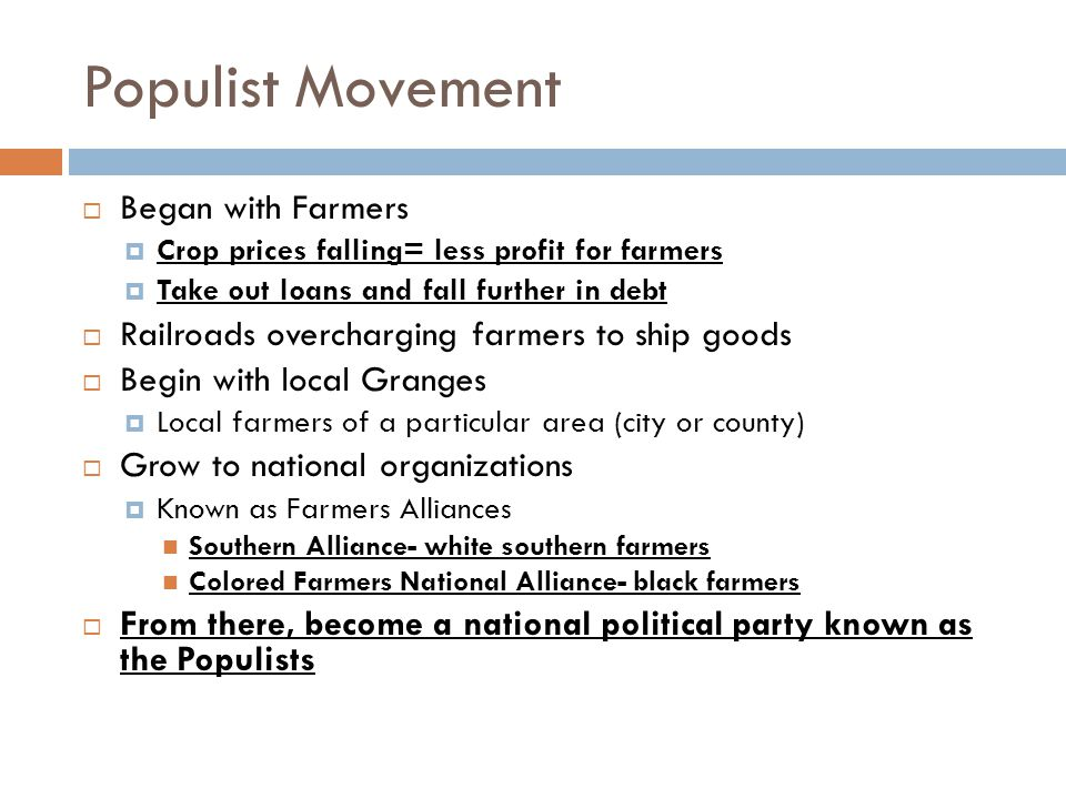 Populist Movement  Began with Farmers  Crop prices falling= less profit for farmers  Take out loans and fall further in debt  Railroads overcharging farmers to ship goods  Begin with local Granges  Local farmers of a particular area (city or county)  Grow to national organizations  Known as Farmers Alliances Southern Alliance- white southern farmers Colored Farmers National Alliance- black farmers  From there, become a national political party known as the Populists