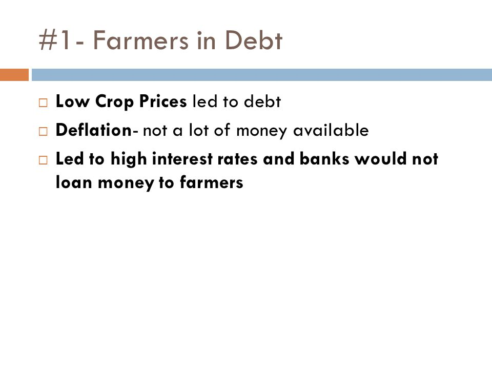 #1- Farmers in Debt  Low Crop Prices led to debt  Deflation- not a lot of money available  Led to high interest rates and banks would not loan money to farmers