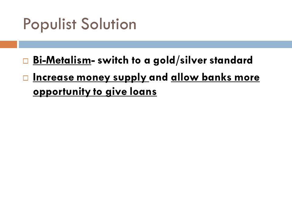 Populist Solution  Bi-Metalism- switch to a gold/silver standard  Increase money supply and allow banks more opportunity to give loans
