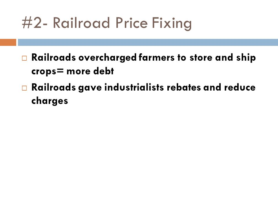 #2- Railroad Price Fixing  Railroads overcharged farmers to store and ship crops= more debt  Railroads gave industrialists rebates and reduce charges
