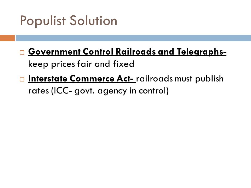 Populist Solution  Government Control Railroads and Telegraphs- keep prices fair and fixed  Interstate Commerce Act- railroads must publish rates (ICC- govt.