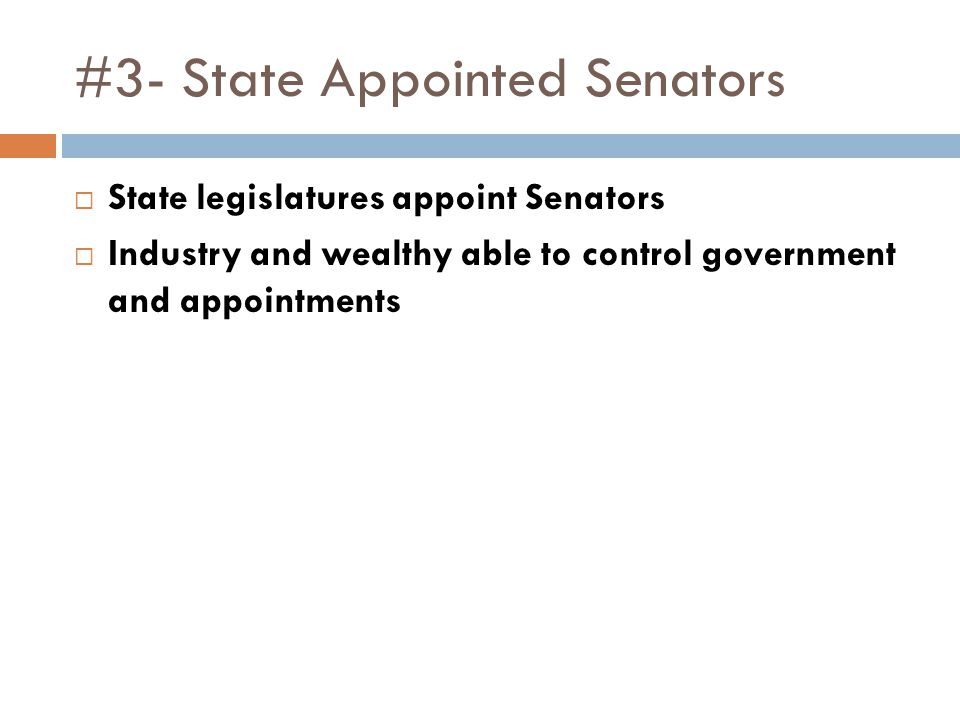 #3- State Appointed Senators  State legislatures appoint Senators  Industry and wealthy able to control government and appointments