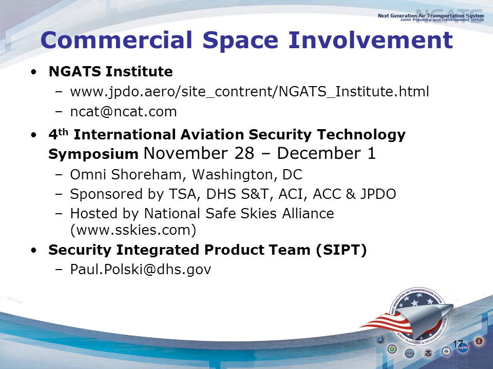 17 Commercial Space Involvement NGATS Institute –  4 th International Aviation Security Technology Symposium November 28 – December 1 –Omni Shoreham, Washington, DC –Sponsored by TSA, DHS S&T, ACI, ACC & JPDO –Hosted by National Safe Skies Alliance (  Security Integrated Product Team (SIPT)