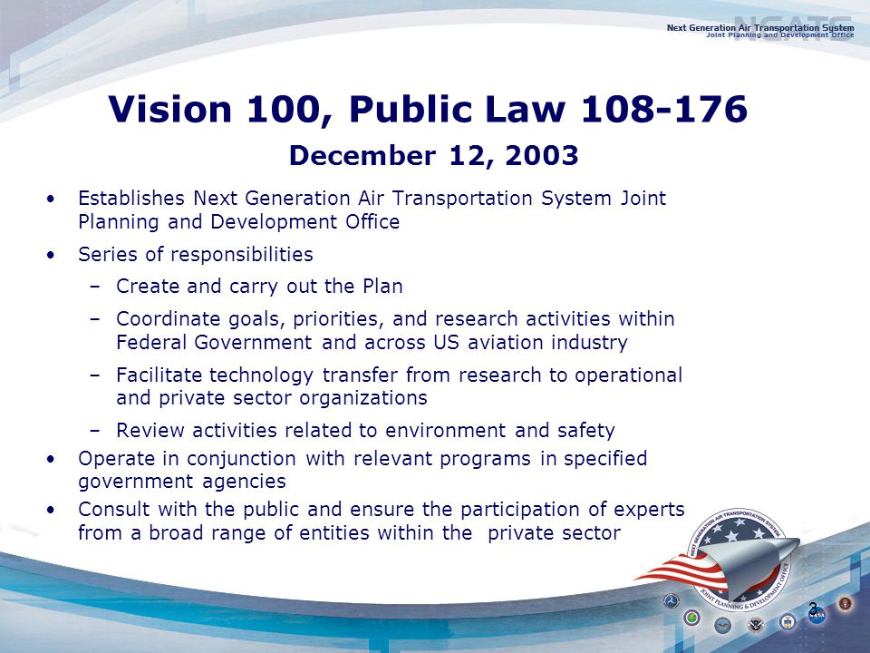 3 Vision 100, Public Law December 12, 2003 Establishes Next Generation Air Transportation System Joint Planning and Development Office Series of responsibilities –Create and carry out the Plan –Coordinate goals, priorities, and research activities within Federal Government and across US aviation industry –Facilitate technology transfer from research to operational and private sector organizations –Review activities related to environment and safety Operate in conjunction with relevant programs in specified government agencies Consult with the public and ensure the participation of experts from a broad range of entities within the private sector