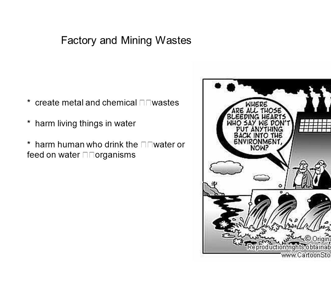 Factory and Mining Wastes * create metal and chemical wastes * harm living things in water * harm human who drink the water or feed on water organisms