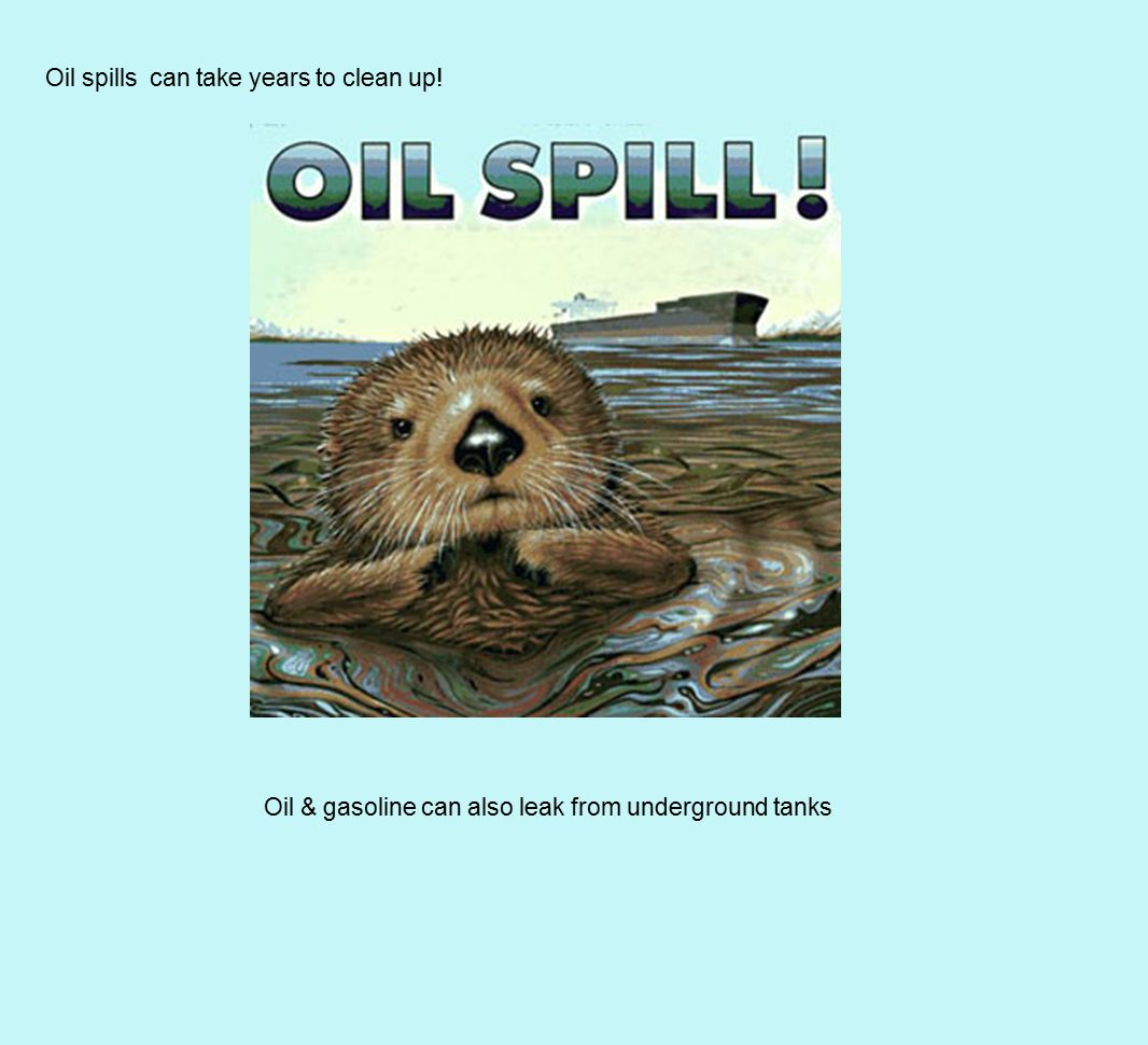 Oil spills can take years to clean up! Oil & gasoline can also leak from underground tanks