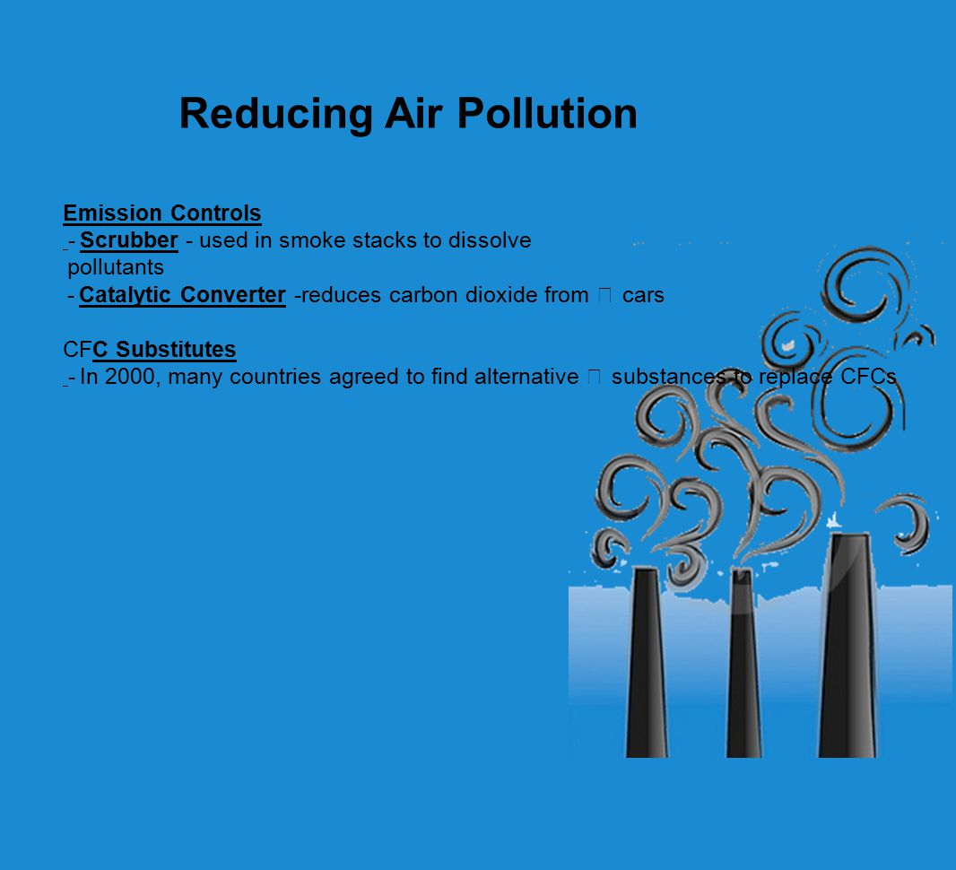 Reducing Air Pollution Emission Controls -Scrubber - used in smoke stacks to dissolve pollutants -Catalytic Converter -reduces carbon dioxide from cars CFC Substitutes -In 2000, many countries agreed to find alternative substances to replace CFCs