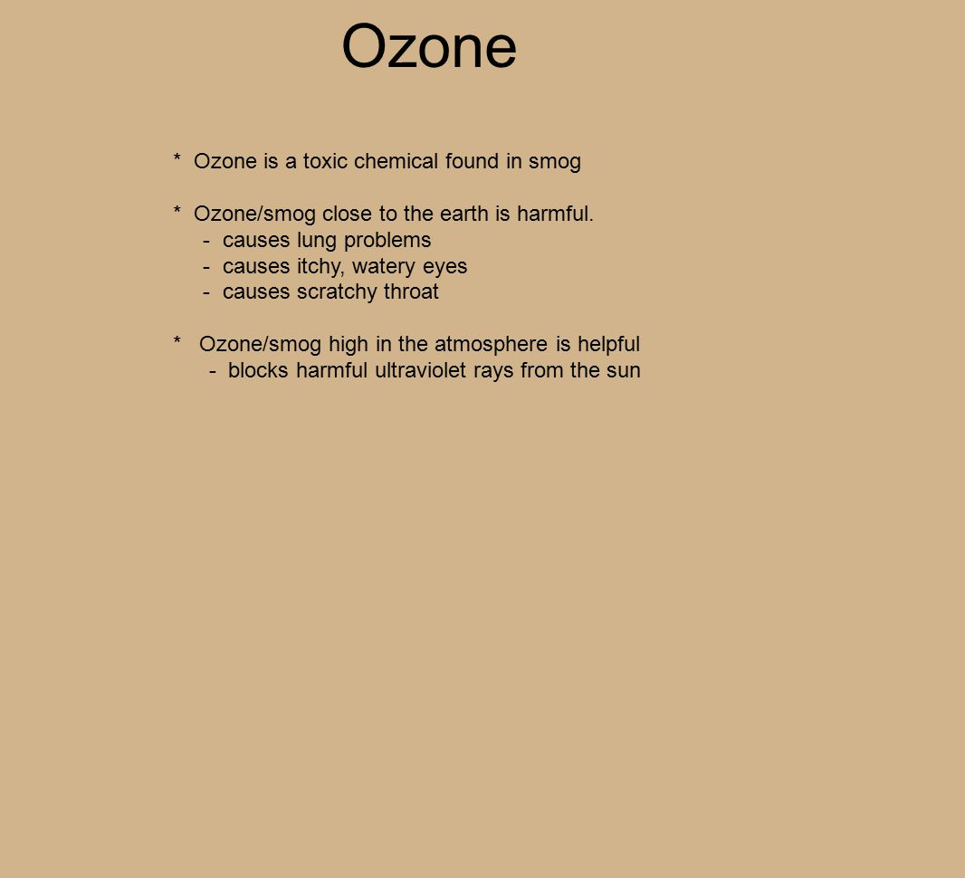 Ozone * Ozone is a toxic chemical found in smog * Ozone/smog close to the earth is harmful.