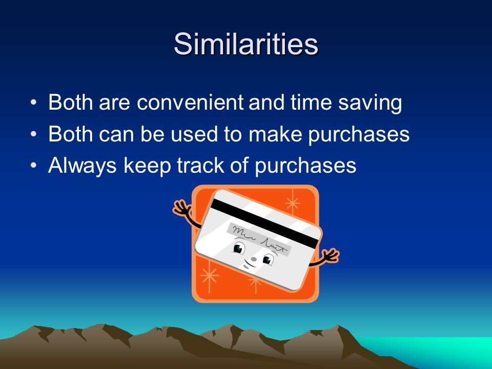Similarities Both are convenient and time saving Both can be used to make purchases Always keep track of purchases