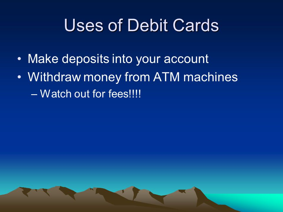 Uses of Debit Cards Make deposits into your account Withdraw money from ATM machines –Watch out for fees!!!!