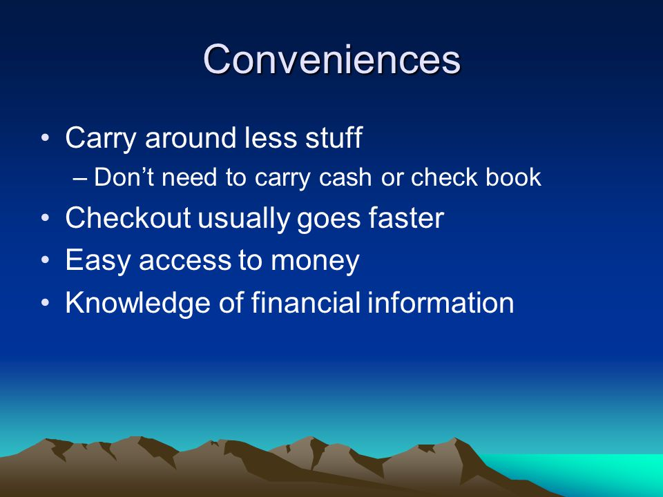 Conveniences Carry around less stuff –Don't need to carry cash or check book Checkout usually goes faster Easy access to money Knowledge of financial information