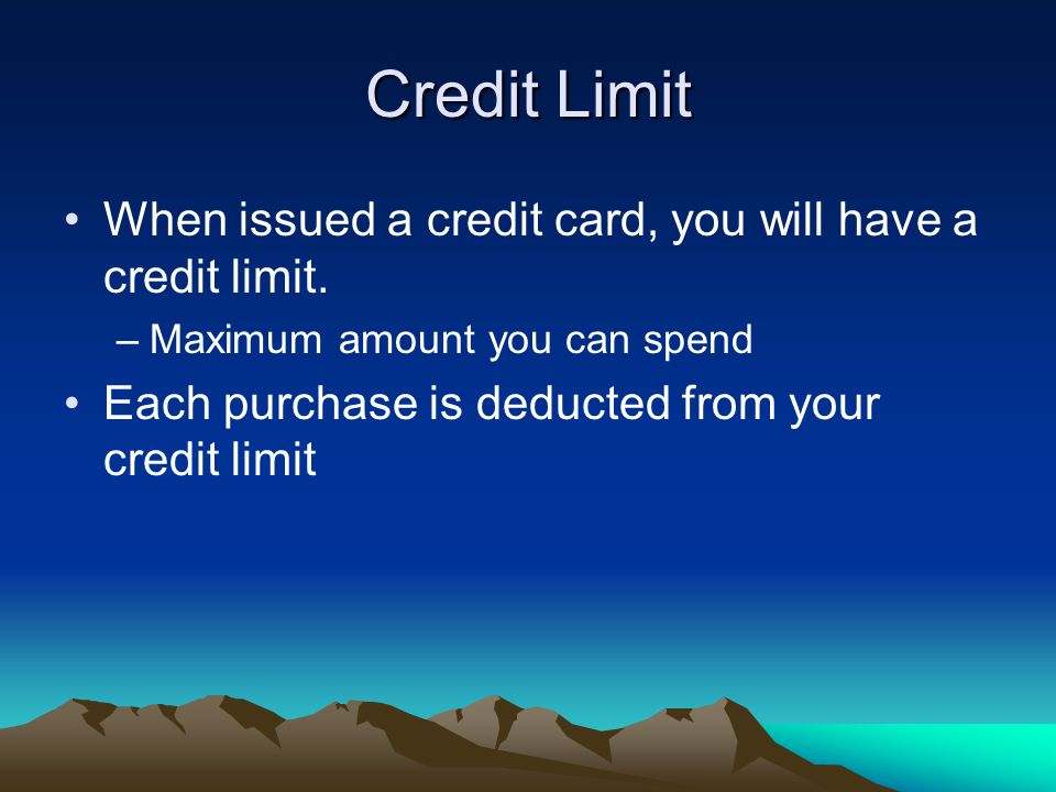Credit Limit When issued a credit card, you will have a credit limit.