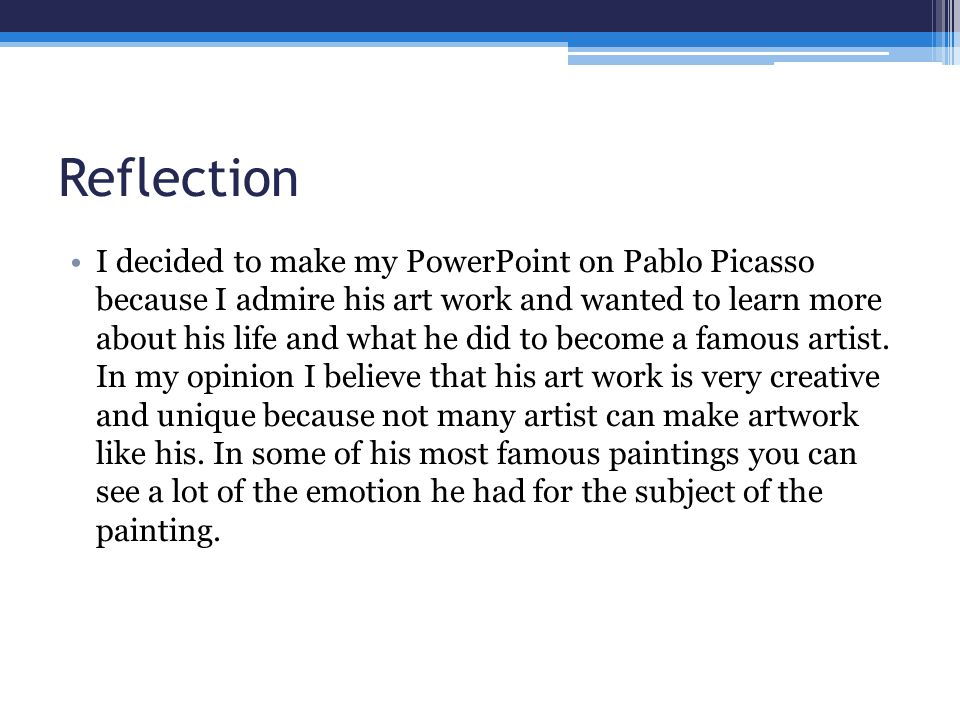 Reflection I decided to make my PowerPoint on Pablo Picasso because I admire his art work and wanted to learn more about his life and what he did to become a famous artist.