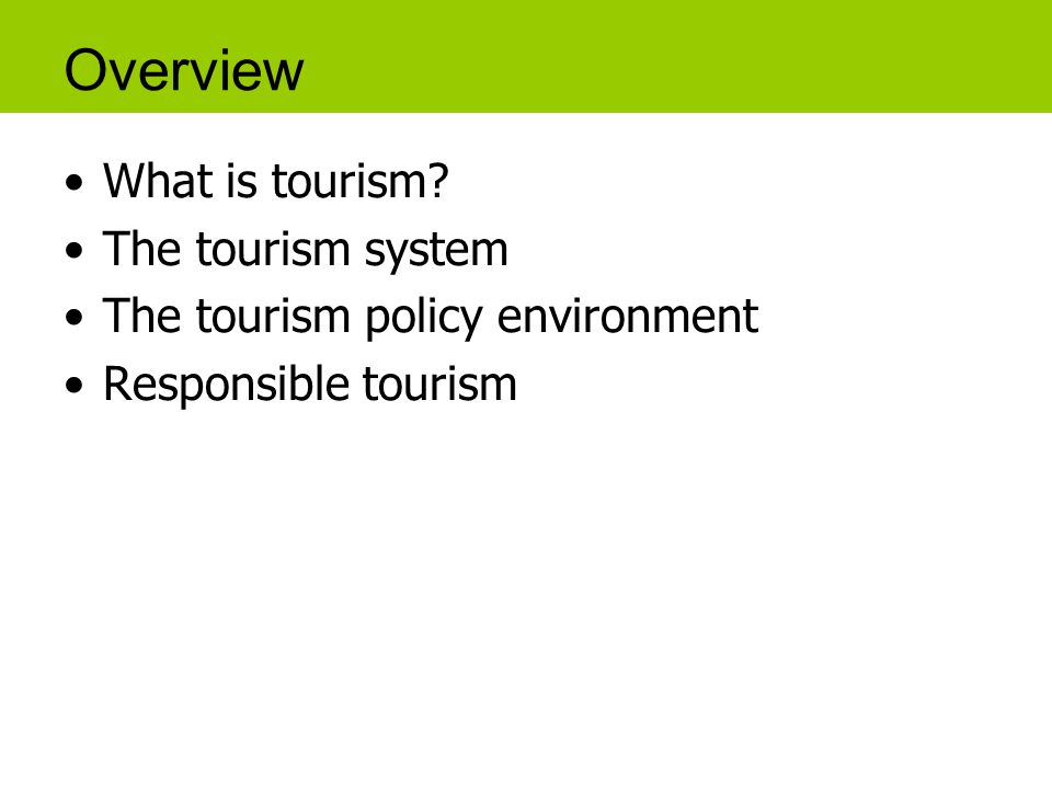 Overview What is tourism The tourism system The tourism policy environment Responsible tourism