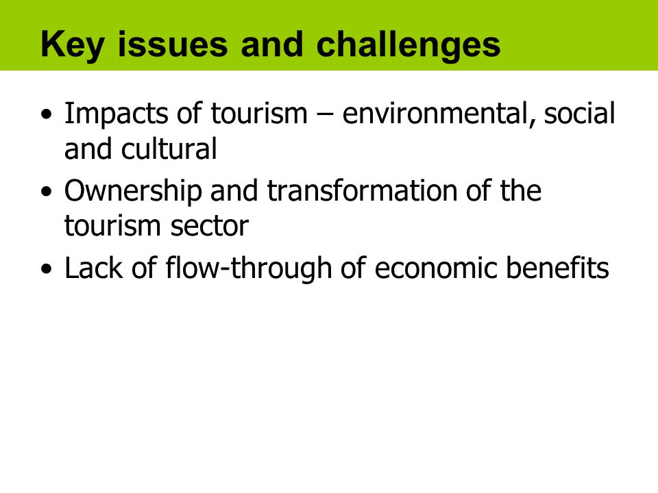 Key issues and challenges Impacts of tourism – environmental, social and cultural Ownership and transformation of the tourism sector Lack of flow-through of economic benefits