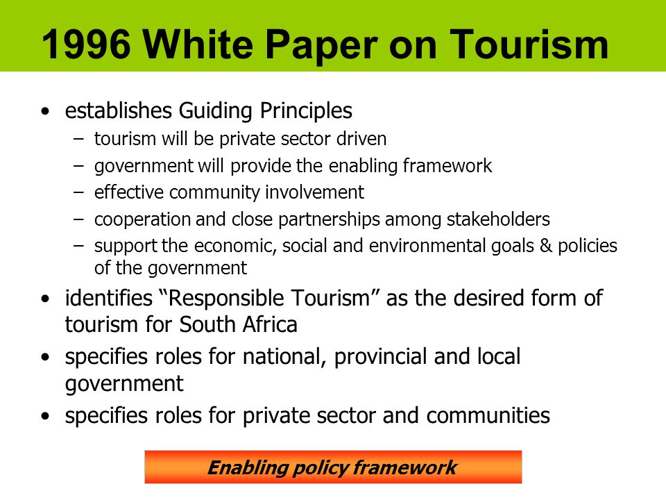 1996 White Paper on Tourism establishes Guiding Principles –tourism will be private sector driven –government will provide the enabling framework –effective community involvement –cooperation and close partnerships among stakeholders –support the economic, social and environmental goals & policies of the government identifies Responsible Tourism as the desired form of tourism for South Africa specifies roles for national, provincial and local government specifies roles for private sector and communities Enabling policy framework