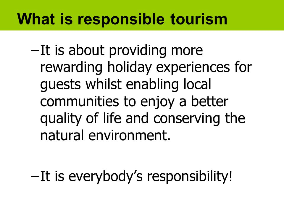 What is responsible tourism –It is about providing more rewarding holiday experiences for guests whilst enabling local communities to enjoy a better quality of life and conserving the natural environment.