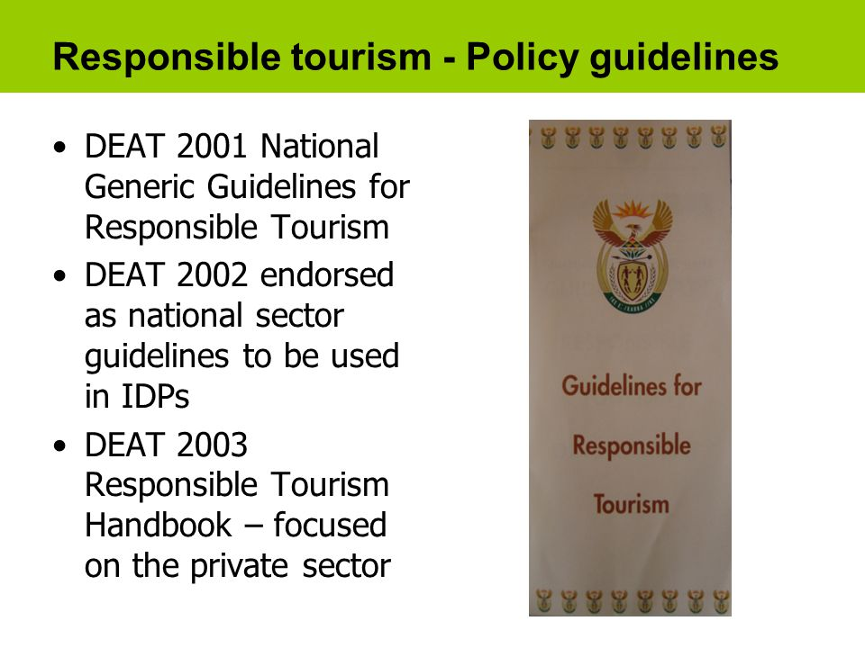 Responsible tourism - Policy guidelines DEAT 2001 National Generic Guidelines for Responsible Tourism DEAT 2002 endorsed as national sector guidelines to be used in IDPs DEAT 2003 Responsible Tourism Handbook – focused on the private sector