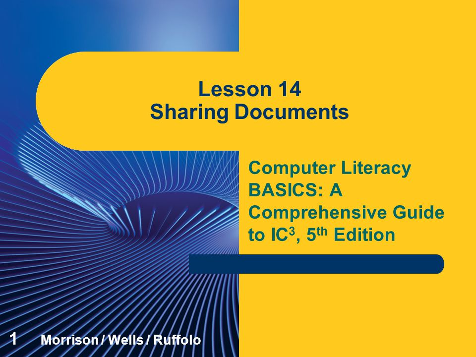 Computer Literacy BASICS: A Comprehensive Guide to IC 3, 5 th Edition Lesson 14 Sharing Documents 1 Morrison / Wells / Ruffolo