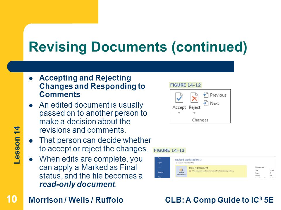 Lesson 14 Morrison / Wells / RuffoloCLB: A Comp Guide to IC 3 5E Revising Documents (continued) Accepting and Rejecting Changes and Responding to Comments An edited document is usually passed on to another person to make a decision about the revisions and comments.